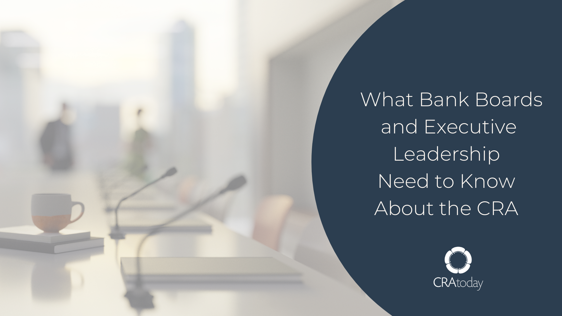 What Bank Boards and Executive Leadership Need to Know About the CRA